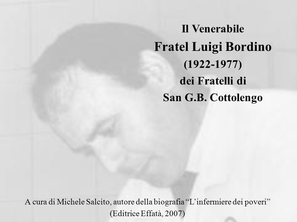 A cura di Michele Salcito, autore della biografia L'infermiere dei poveri (Editrice Effatà, 2007) Il Venerabile Fratel Luigi Bordino (1922-1977) dei Fratelli di San G.B.