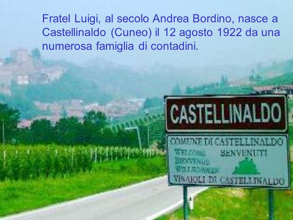 Fratel Luigi, al secolo Andrea Bordino, nasce a Castellinaldo (Cuneo) il 12 agosto 1922 da una numerosa famiglia di contadini.