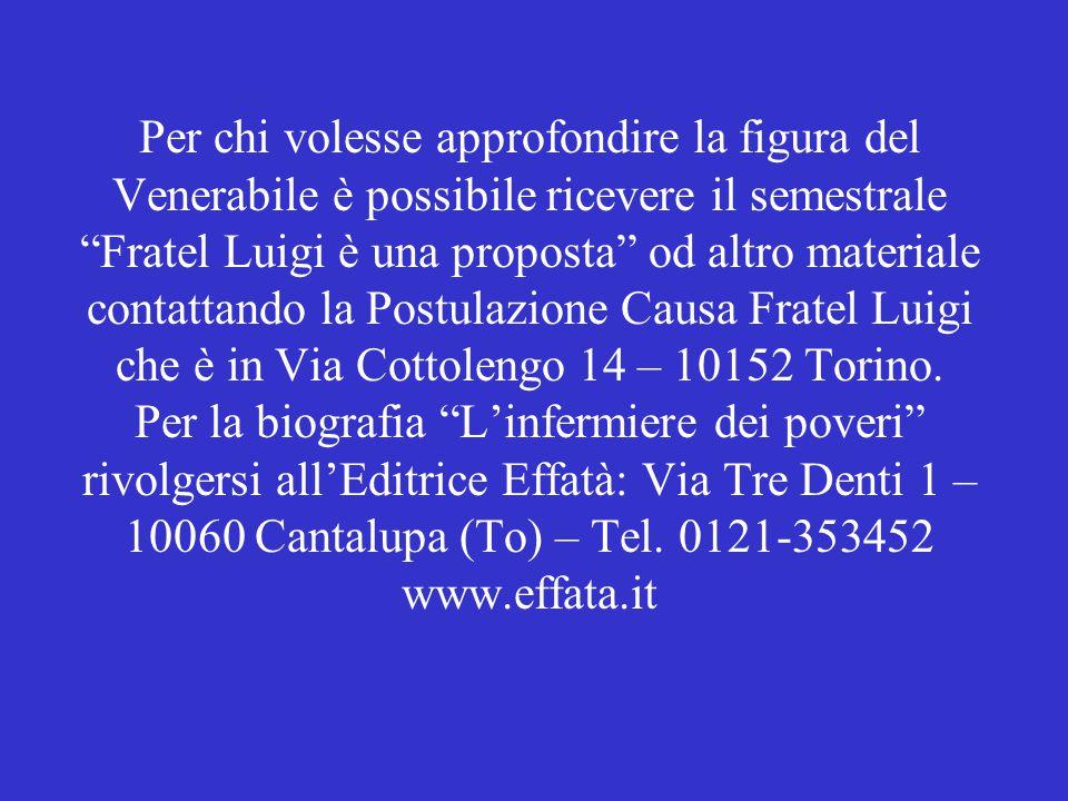 Per chi volesse approfondire la figura del Venerabile è possibile ricevere il semestrale Fratel Luigi è una proposta od altro materiale contattando la Postulazione Causa Fratel Luigi che è in Via Cottolengo 14 – 10152 Torino.