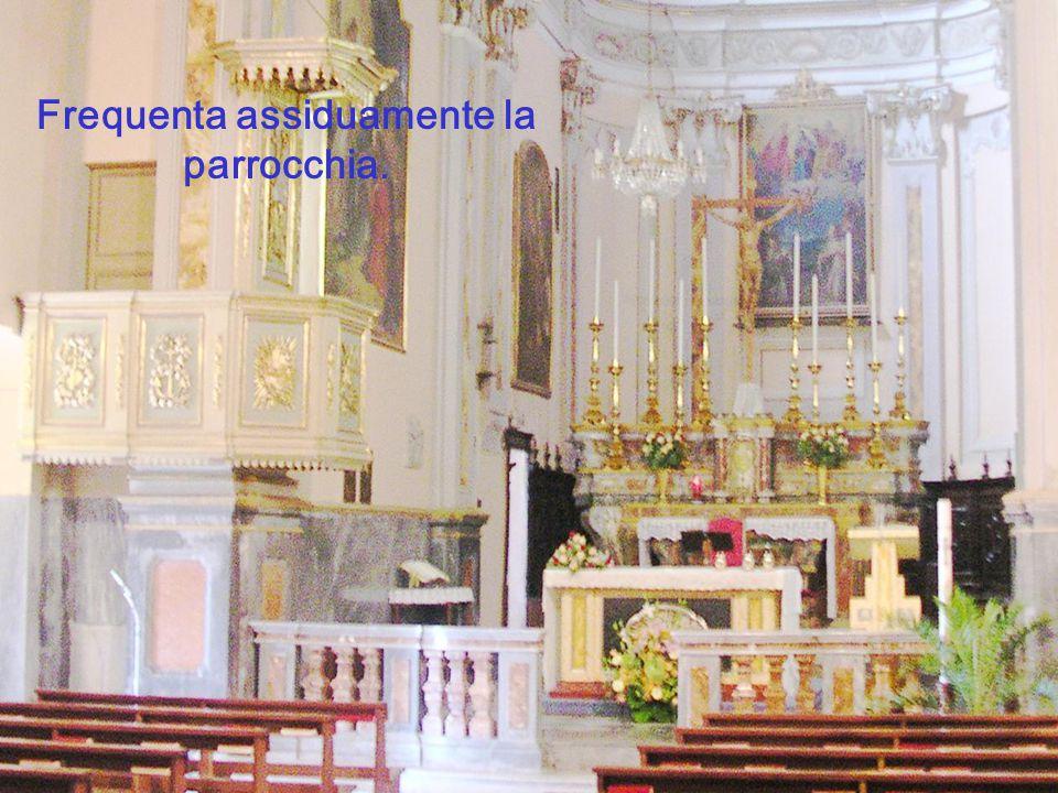 Frequenta assiduamente la parrocchia.
