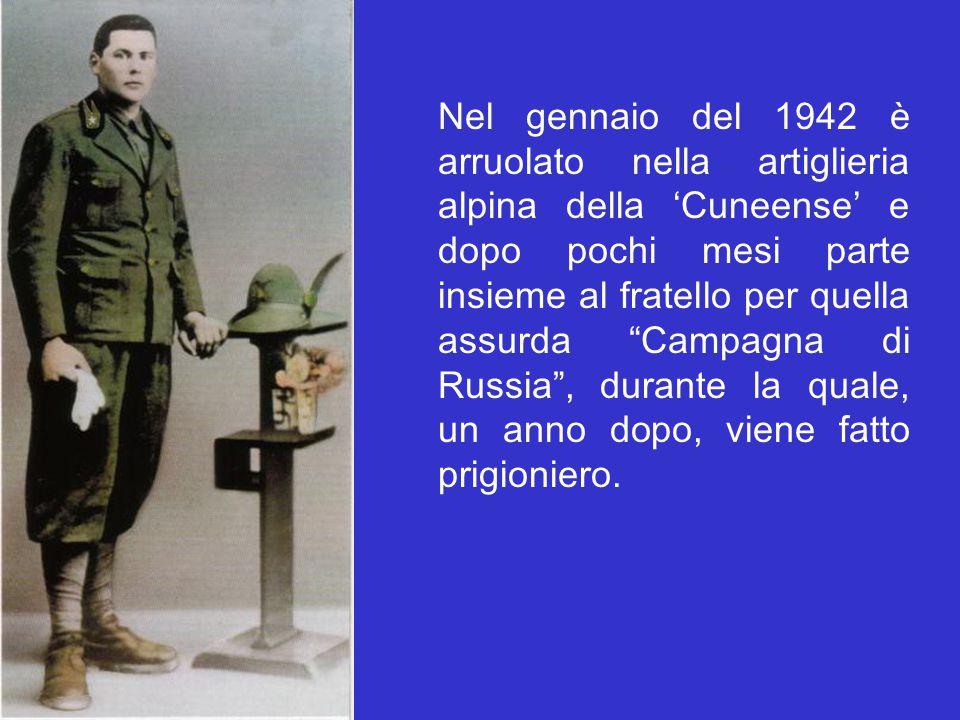 """Nel gennaio del 1942 è arruolato nella artiglieria alpina della 'Cuneense' e dopo pochi mesi parte insieme al fratello per quella assurda """"Campagna di"""