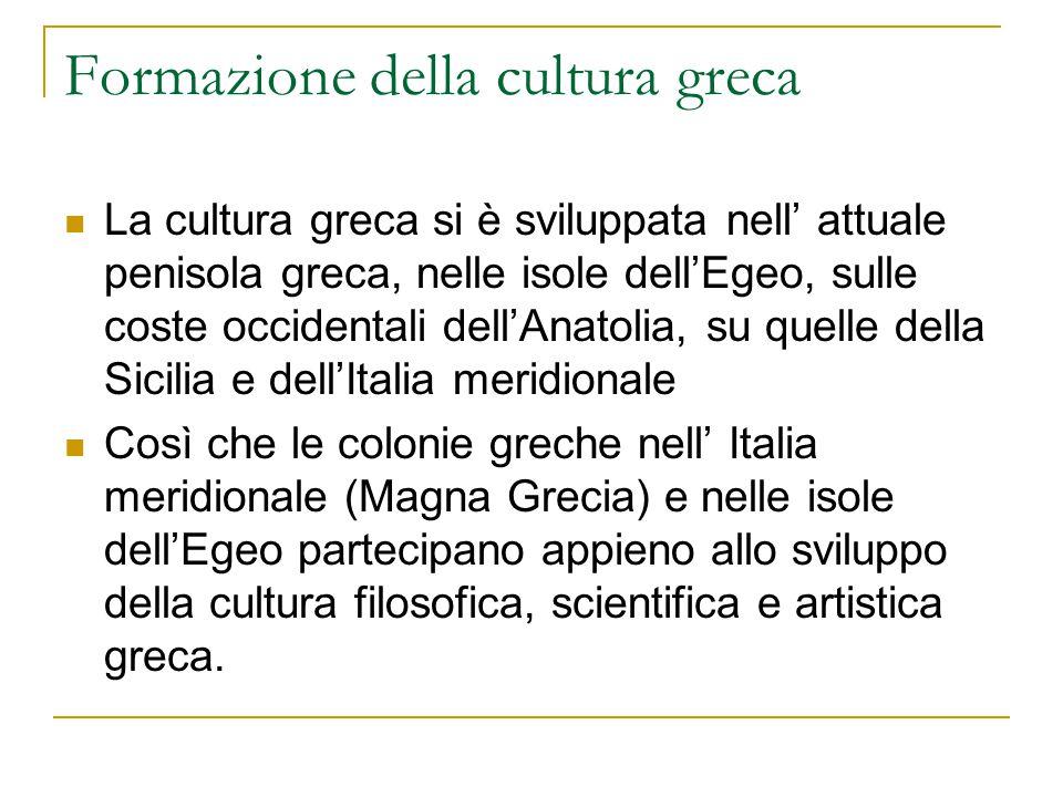 Formazione della cultura greca La cultura greca si è sviluppata nell' attuale penisola greca, nelle isole dell'Egeo, sulle coste occidentali dell'Anat