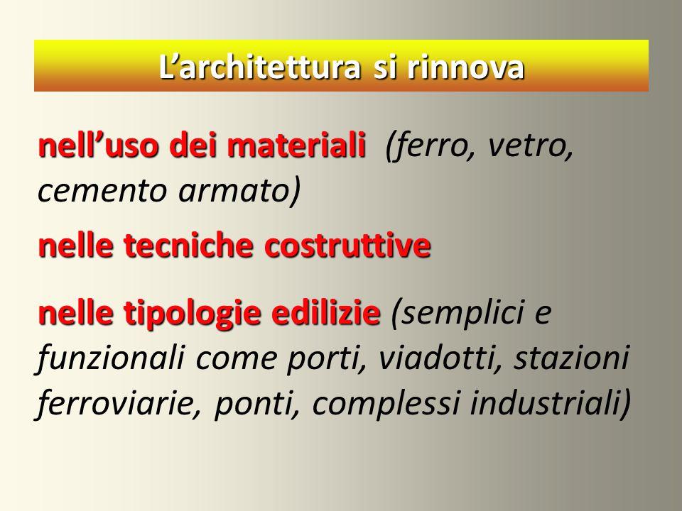 L'architettura si rinnova nell'uso dei materiali nell'uso dei materiali (ferro, vetro, cemento armato) nelle tecniche costruttive nelle tipologie edil