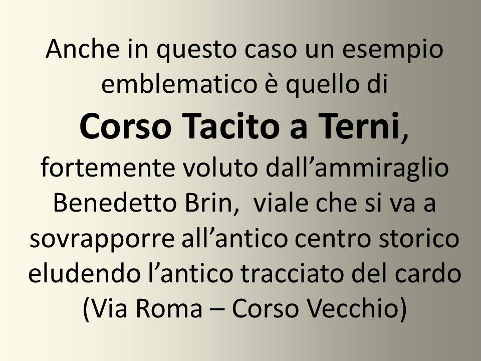 Anche in questo caso un esempio emblematico è quello di Corso Tacito a Terni, fortemente voluto dall'ammiraglio Benedetto Brin, viale che si va a sovr