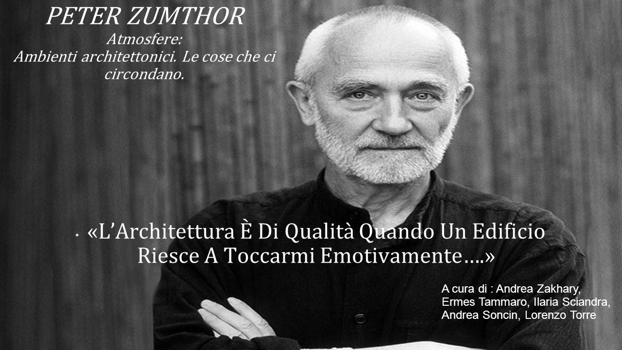 PETER ZUMTHOR Atmosfere: Ambienti architettonici. Le cose che ci circondano. «L'Architettura È Di Qualità Quando Un Edificio Riesce A Toccarmi Emotiva