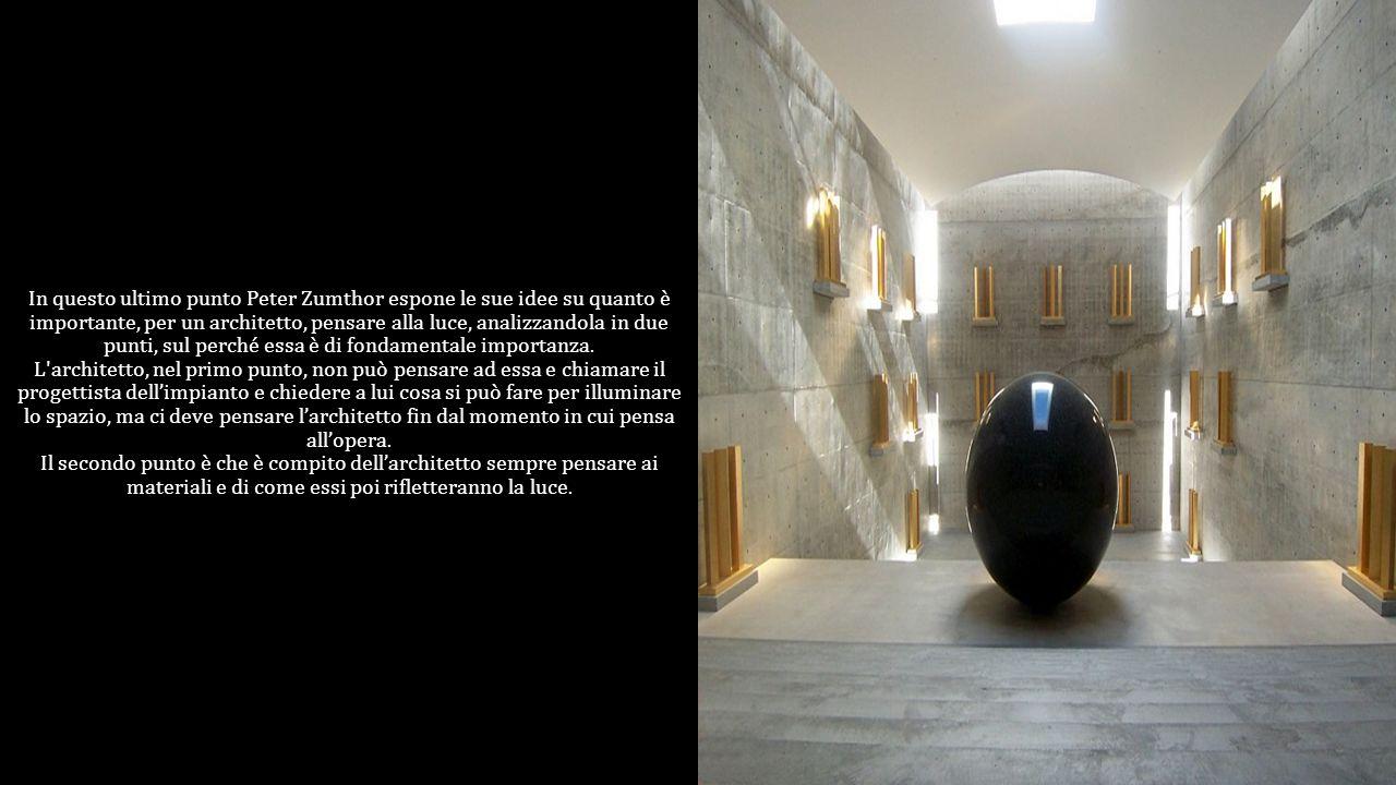 In questo ultimo punto Peter Zumthor espone le sue idee su quanto è importante, per un architetto, pensare alla luce, analizzandola in due punti, sul