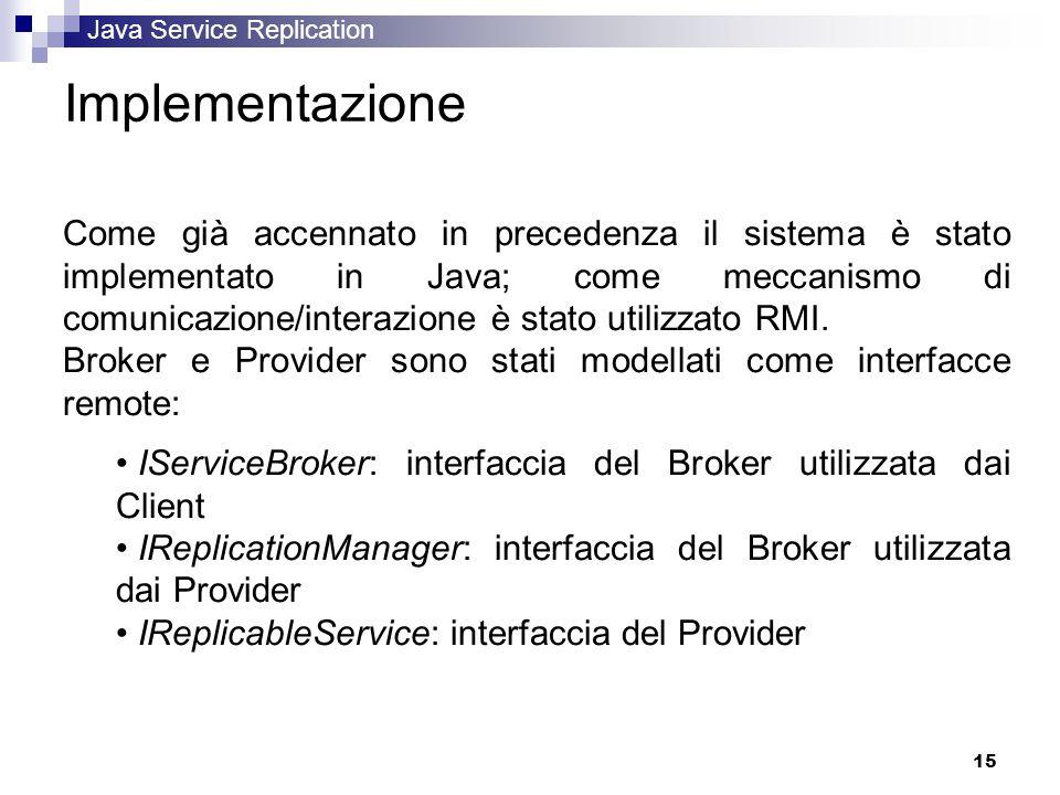 Java Service Replication 15 Implementazione Come già accennato in precedenza il sistema è stato implementato in Java; come meccanismo di comunicazione/interazione è stato utilizzato RMI.
