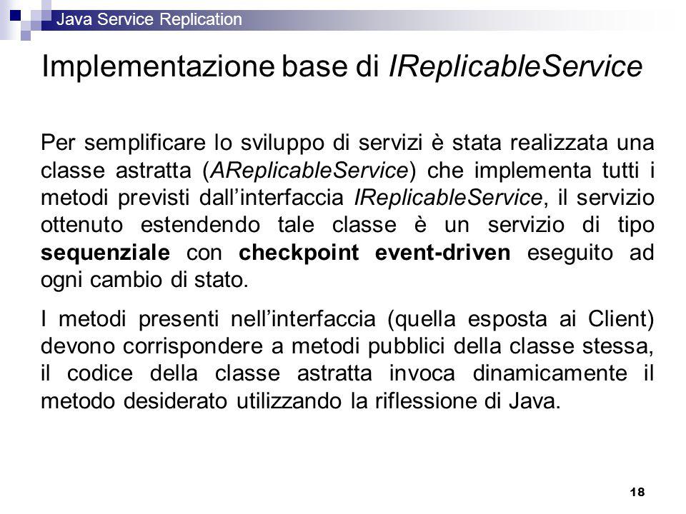 Java Service Replication 18 Implementazione base di IReplicableService Per semplificare lo sviluppo di servizi è stata realizzata una classe astratta (AReplicableService) che implementa tutti i metodi previsti dall'interfaccia IReplicableService, il servizio ottenuto estendendo tale classe è un servizio di tipo sequenziale con checkpoint event-driven eseguito ad ogni cambio di stato.