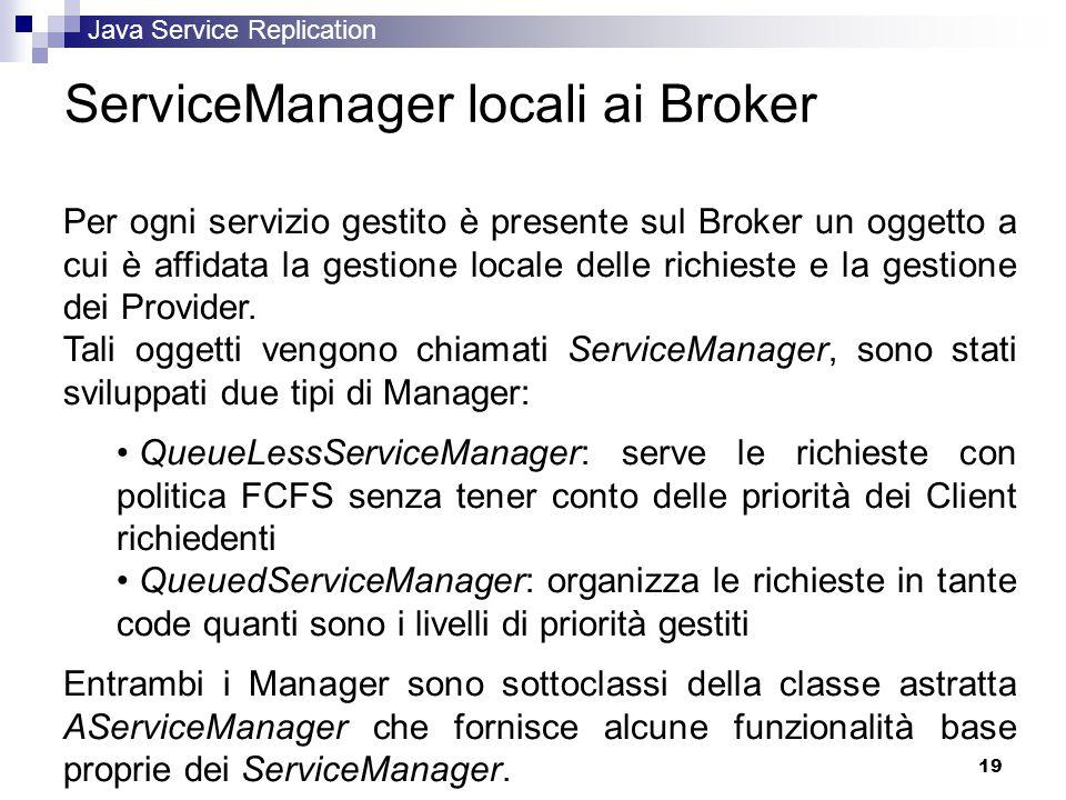 Java Service Replication 19 ServiceManager locali ai Broker Per ogni servizio gestito è presente sul Broker un oggetto a cui è affidata la gestione locale delle richieste e la gestione dei Provider.