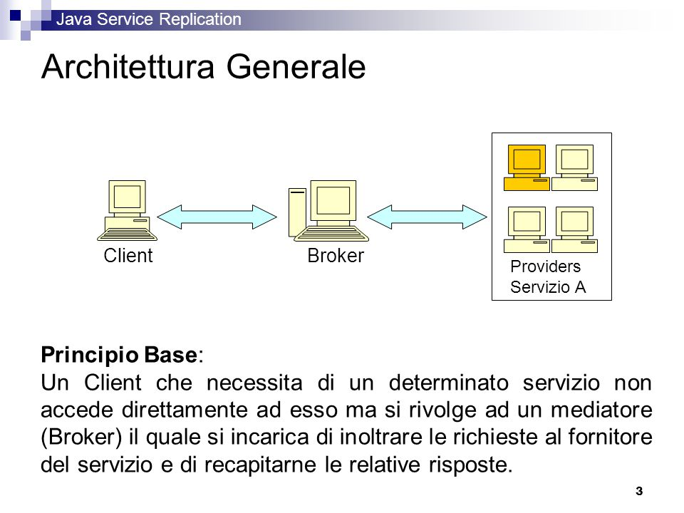 Java Service Replication 3 Architettura Generale Client Broker Providers Servizio A Principio Base: Un Client che necessita di un determinato servizio non accede direttamente ad esso ma si rivolge ad un mediatore (Broker) il quale si incarica di inoltrare le richieste al fornitore del servizio e di recapitarne le relative risposte.