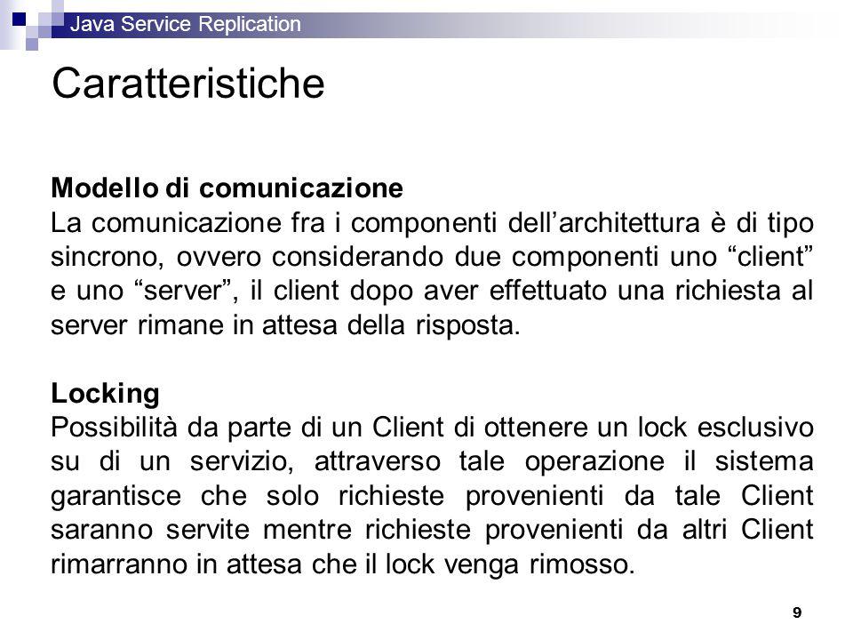 Java Service Replication 9 Caratteristiche Modello di comunicazione La comunicazione fra i componenti dell'architettura è di tipo sincrono, ovvero considerando due componenti uno client e uno server , il client dopo aver effettuato una richiesta al server rimane in attesa della risposta.