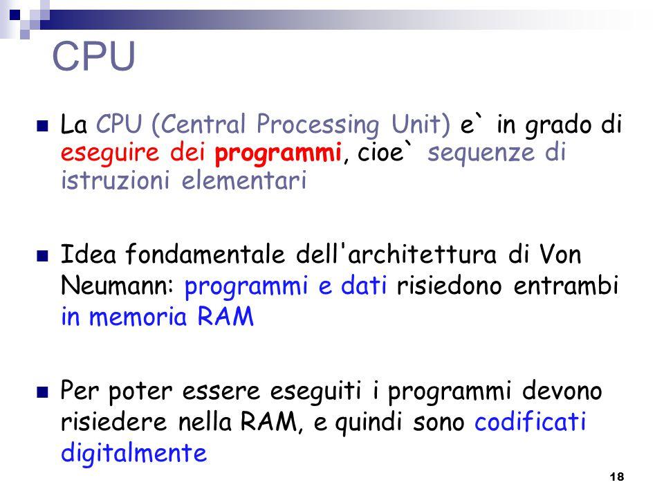 CPU La CPU (Central Processing Unit) e` in grado di eseguire dei programmi, cioe` sequenze di istruzioni elementari Idea fondamentale dell'architettur