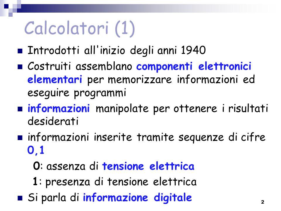 Calcolatori (1) Introdotti all'inizio degli anni 1940 Costruiti assemblano componenti elettronici elementari per memorizzare informazioni ed eseguire