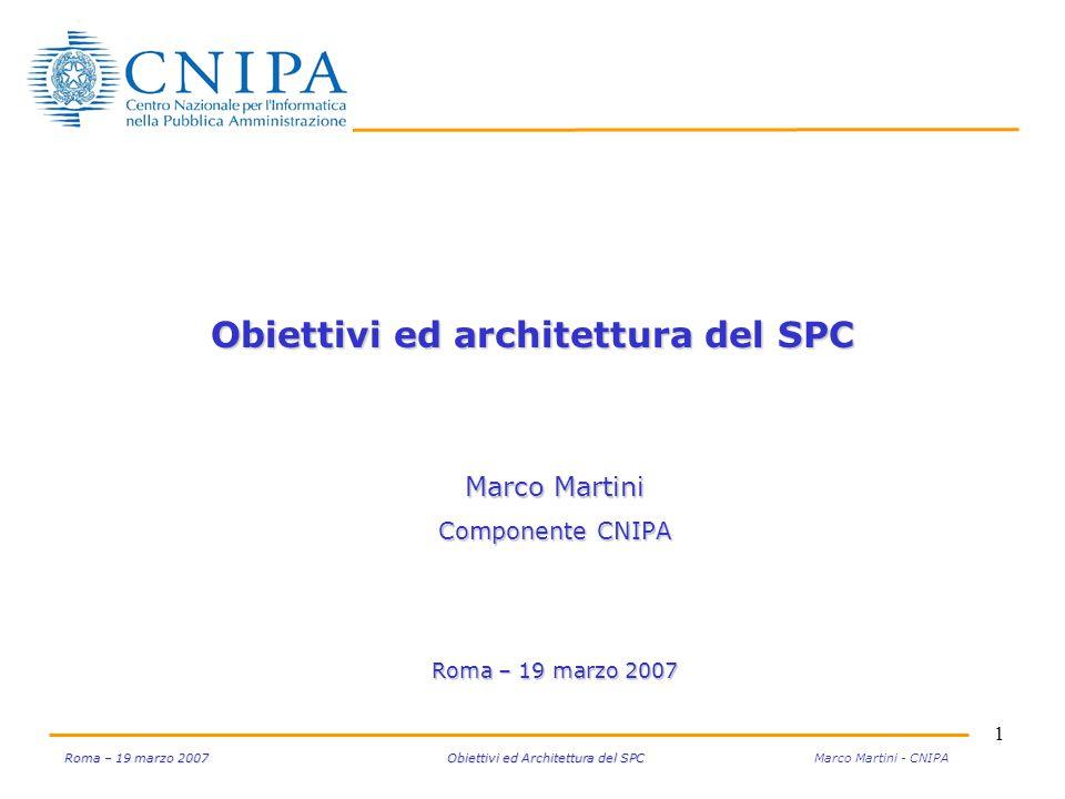 1 Roma – 19 marzo 2007 Obiettivi ed Architettura del SPC Roma – 19 marzo 2007 Obiettivi ed Architettura del SPC Marco Martini - CNIPA Obiettivi ed arc