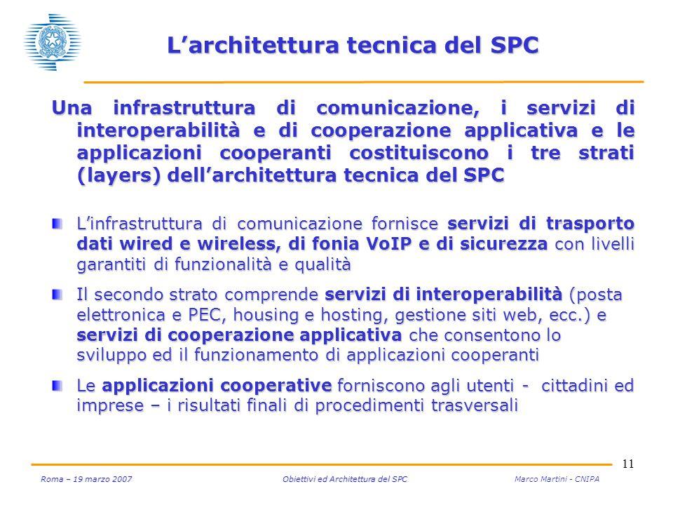 11 Roma – 19 marzo 2007 Obiettivi ed Architettura del SPC Roma – 19 marzo 2007 Obiettivi ed Architettura del SPC Marco Martini - CNIPA L'architettura tecnica del SPC Una infrastruttura di comunicazione, i servizi di interoperabilità e di cooperazione applicativa e le applicazioni cooperanti costituiscono i tre strati (layers) dell'architettura tecnica del SPC L'infrastruttura di comunicazione fornisce servizi di trasporto dati wired e wireless, di fonia VoIP e di sicurezza con livelli garantiti di funzionalità e qualità Il secondo strato comprende servizi di interoperabilità (posta elettronica e PEC, housing e hosting, gestione siti web, ecc.) e servizi di cooperazione applicativa che consentono lo sviluppo ed il funzionamento di applicazioni cooperanti Le applicazioni cooperative forniscono agli utenti - cittadini ed imprese – i risultati finali di procedimenti trasversali