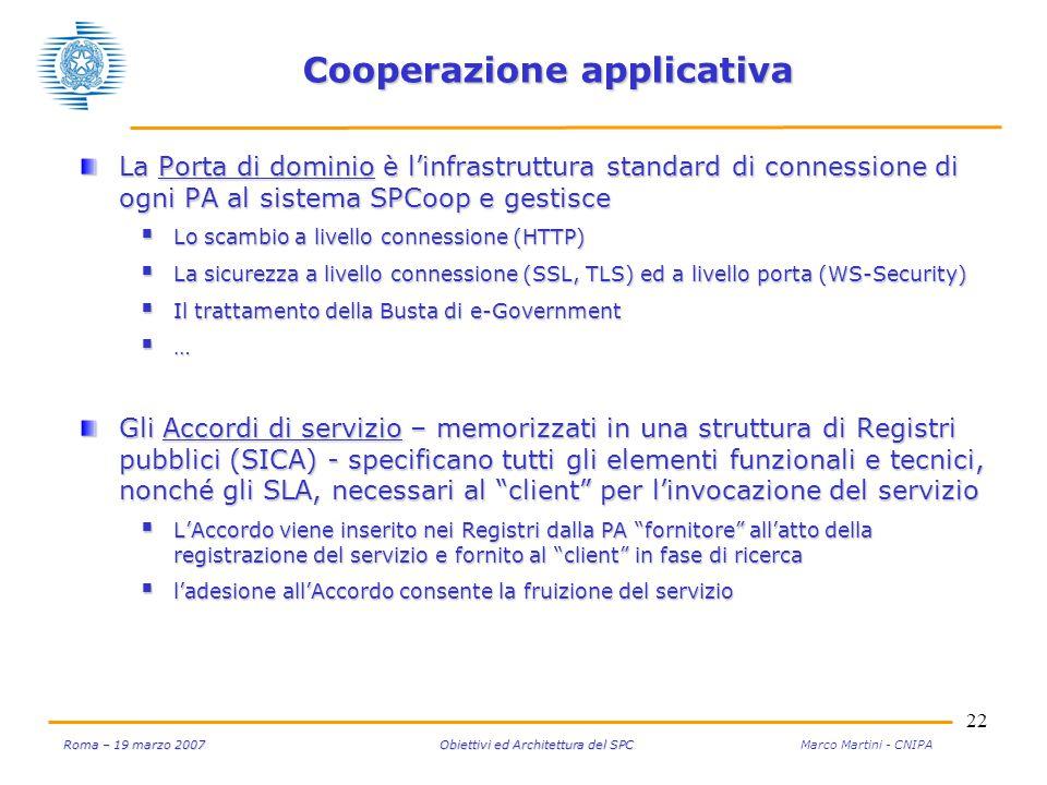 22 Roma – 19 marzo 2007 Obiettivi ed Architettura del SPC Roma – 19 marzo 2007 Obiettivi ed Architettura del SPC Marco Martini - CNIPA Cooperazione applicativa La Porta di dominio è l'infrastruttura standard di connessione di ogni PA al sistema SPCoop e gestisce  Lo scambio a livello connessione (HTTP)  La sicurezza a livello connessione (SSL, TLS) ed a livello porta (WS-Security)  Il trattamento della Busta di e-Government  … Gli Accordi di servizio – memorizzati in una struttura di Registri pubblici (SICA) - specificano tutti gli elementi funzionali e tecnici, nonché gli SLA, necessari al client per l'invocazione del servizio  L'Accordo viene inserito nei Registri dalla PA fornitore all'atto della registrazione del servizio e fornito al client in fase di ricerca  l'adesione all'Accordo consente la fruizione del servizio