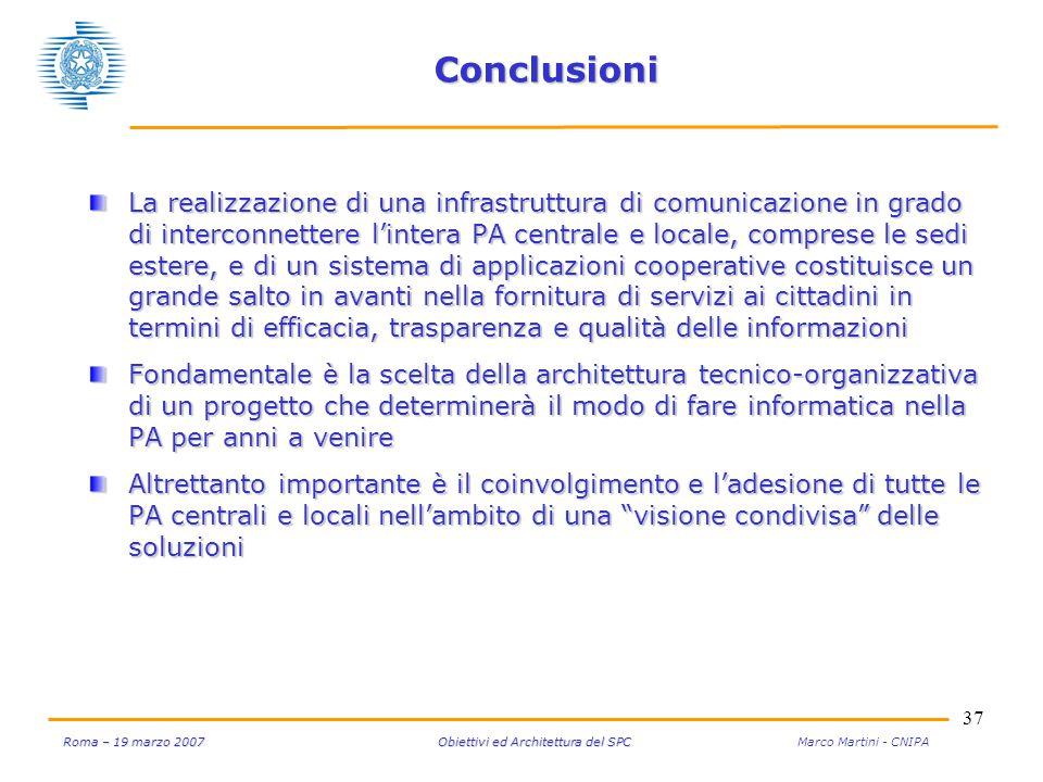 37 Roma – 19 marzo 2007 Obiettivi ed Architettura del SPC Roma – 19 marzo 2007 Obiettivi ed Architettura del SPC Marco Martini - CNIPA Conclusioni La