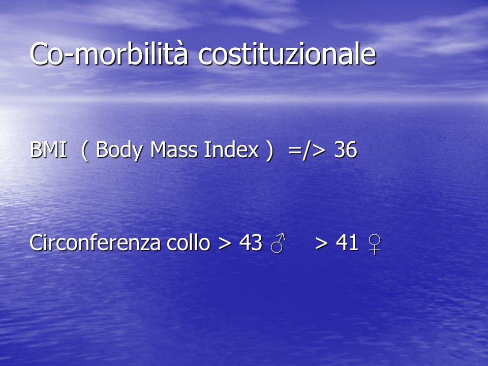 Co-morbilità costituzionale BMI ( Body Mass Index ) =/> 36 Circonferenza collo > 43 ♂ > 41 ♀