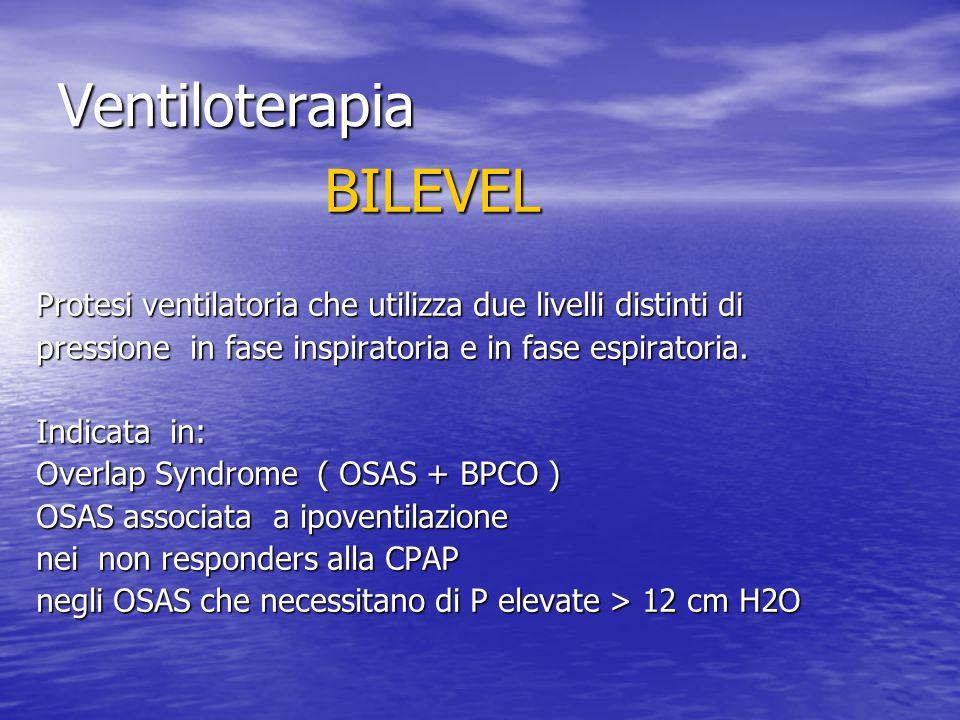 Ventiloterapia BILEVEL Protesi ventilatoria che utilizza due livelli distinti di pressione in fase inspiratoria e in fase espiratoria. Indicata in: Ov
