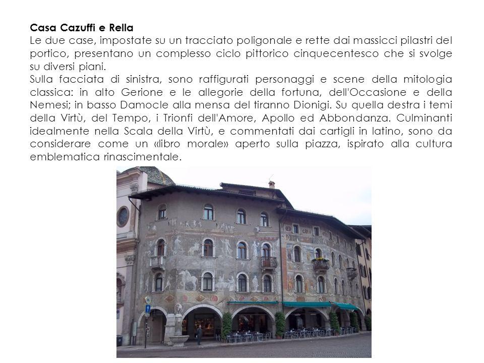Casa Cazuffi e Rella Le due case, impostate su un tracciato poligonale e rette dai massicci pilastri del portico, presentano un complesso ciclo pittorico cinquecentesco che si svolge su diversi piani.