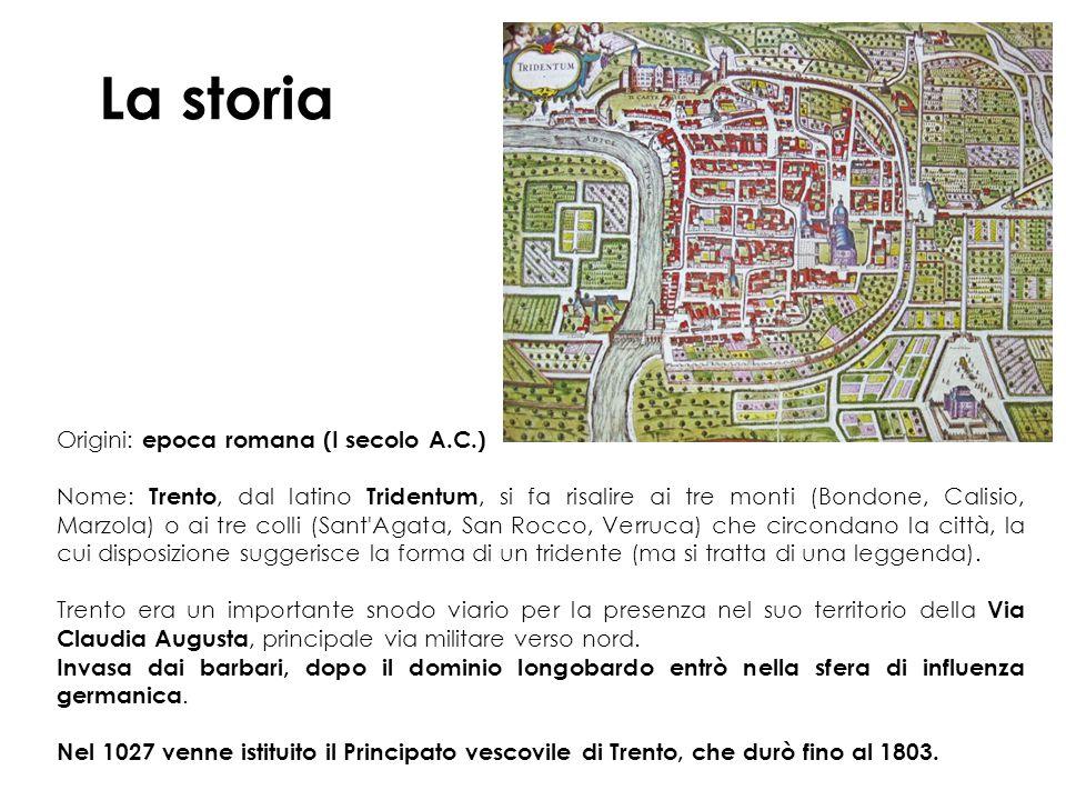 La storia Origini: epoca romana (I secolo A.C.) Nome: Trento, dal latino Tridentum, si fa risalire ai tre monti (Bondone, Calisio, Marzola) o ai tre colli (Sant Agata, San Rocco, Verruca) che circondano la città, la cui disposizione suggerisce la forma di un tridente (ma si tratta di una leggenda).
