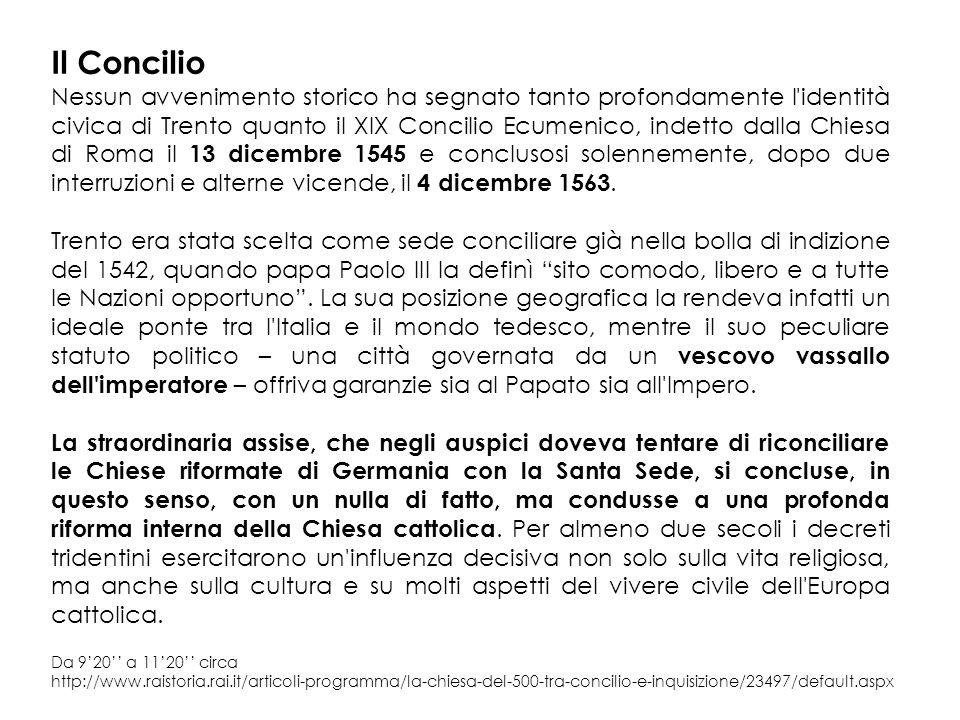 Il Concilio Nessun avvenimento storico ha segnato tanto profondamente l identità civica di Trento quanto il XIX Concilio Ecumenico, indetto dalla Chiesa di Roma il 13 dicembre 1545 e conclusosi solennemente, dopo due interruzioni e alterne vicende, il 4 dicembre 1563.