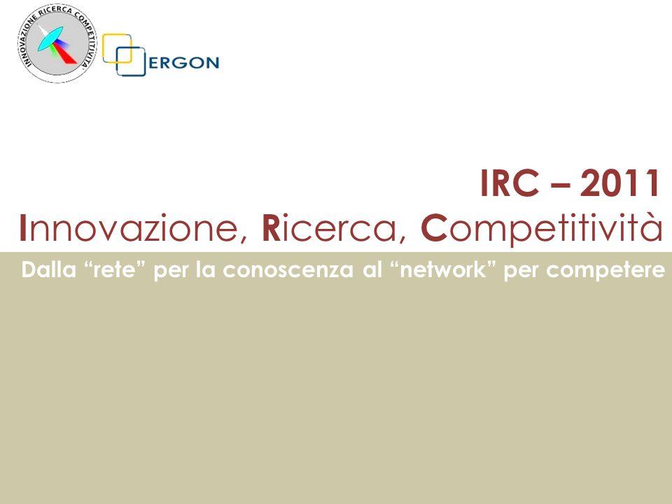 IRC – 2011 I nnovazione, R icerca, C ompetitività Dalla rete per la conoscenza al network per competere