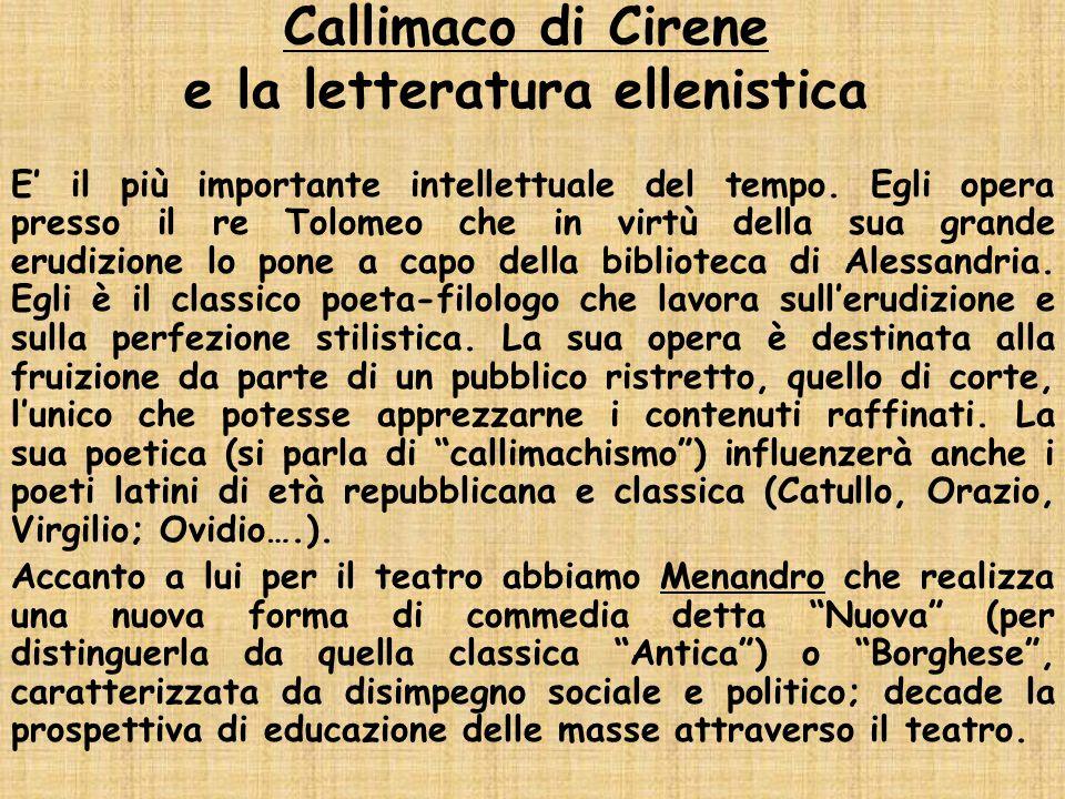 Callimaco di Cirene e la letteratura ellenistica E' il più importante intellettuale del tempo. Egli opera presso il re Tolomeo che in virtù della sua