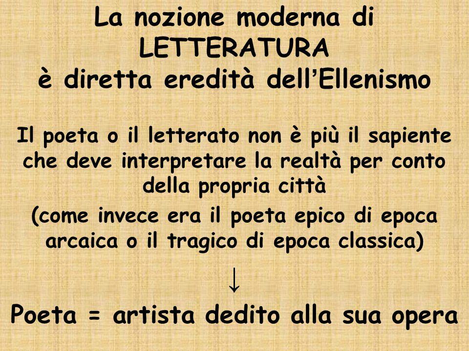 La nozione moderna di LETTERATURA è diretta eredità dell ' Ellenismo Il poeta o il letterato non è più il sapiente che deve interpretare la realtà per