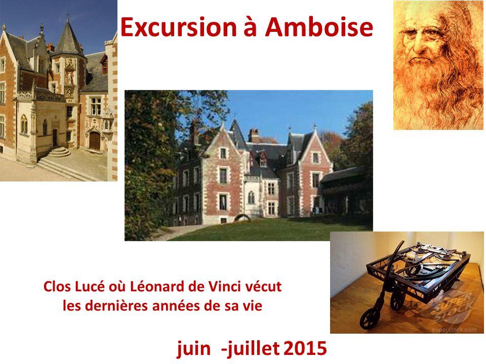 Excursion à Amboise juin -juillet 2015 Clos Lucé où Léonard de Vinci vécut les dernières années de sa vie