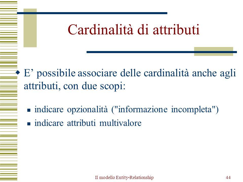 Il modello Entity-Relationship44 Cardinalità di attributi  E' possibile associare delle cardinalità anche agli attributi, con due scopi: indicare opz