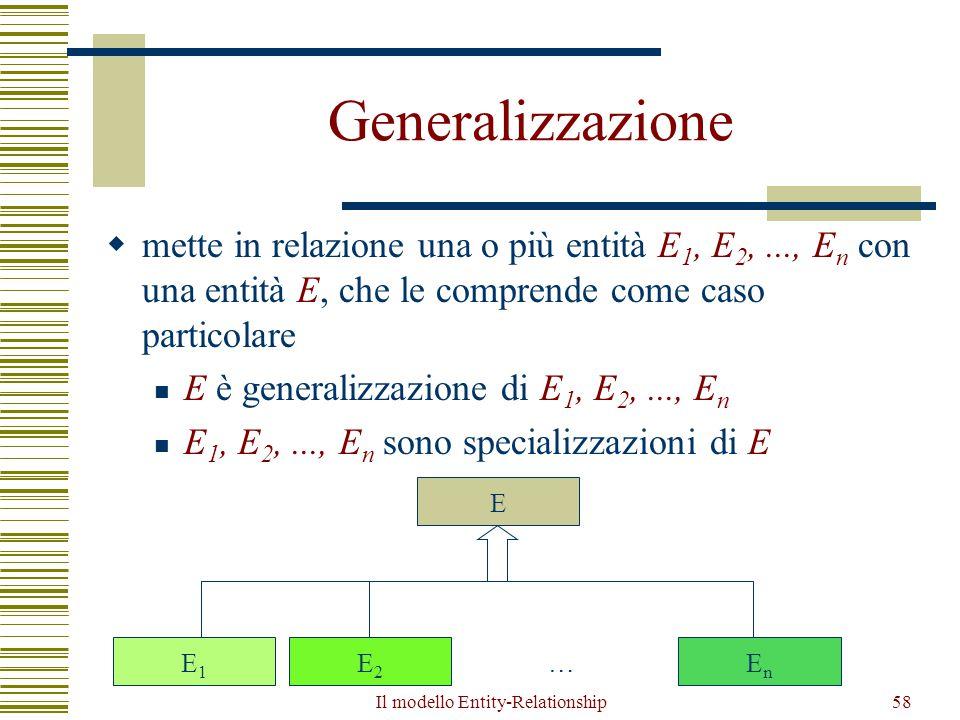 Il modello Entity-Relationship58 Generalizzazione  mette in relazione una o più entità E 1, E 2,..., E n con una entità E, che le comprende come caso