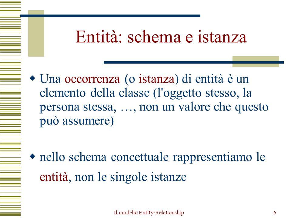 Il modello Entity-Relationship6 Entità: schema e istanza  Una occorrenza (o istanza) di entità è un elemento della classe (l'oggetto stesso, la perso