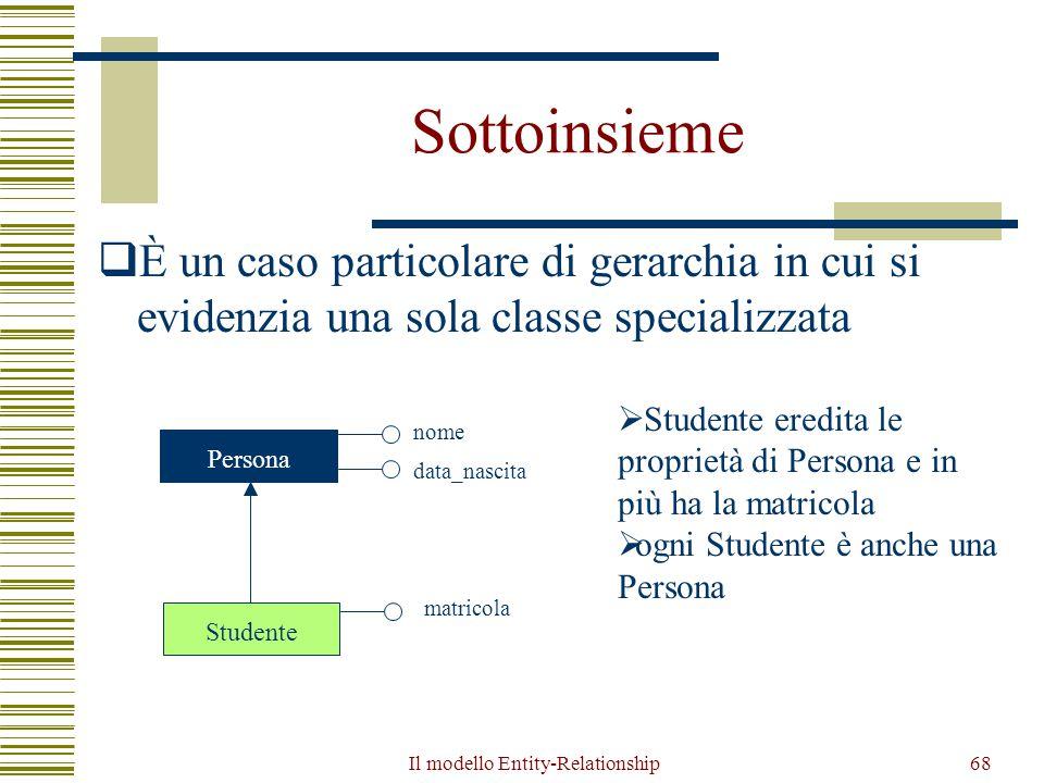 Il modello Entity-Relationship68 Sottoinsieme  È un caso particolare di gerarchia in cui si evidenzia una sola classe specializzata Persona Studente