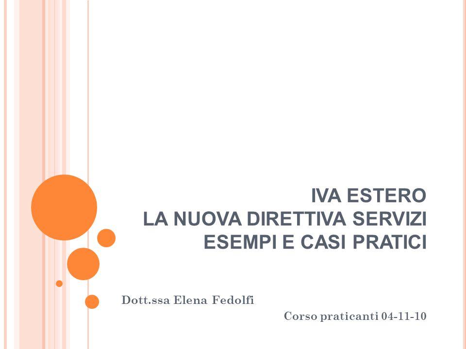 IVA ESTERO LA NUOVA DIRETTIVA SERVIZI ESEMPI E CASI PRATICI Dott.ssa Elena Fedolfi Corso praticanti 04-11-10
