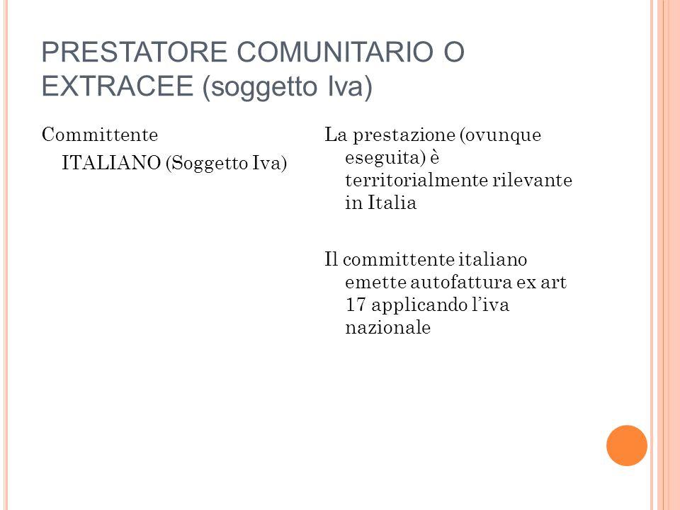 PRESTATORE COMUNITARIO O EXTRACEE (soggetto Iva) Committente ITALIANO (Soggetto Iva) La prestazione (ovunque eseguita) è territorialmente rilevante in