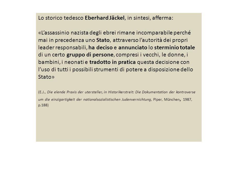 Lo storico tedesco Eberhard Jäckel, in sintesi, afferma: «L'assassinio nazista degli ebrei rimane incomparabile perché mai in precedenza uno Stato, attraverso l'autorità dei propri leader responsabili, ha deciso e annunciato lo sterminio totale di un certo gruppo di persone, compresi i vecchi, le donne, i bambini, i neonati e tradotto in pratica questa decisione con l'uso di tutti i possibili strumenti di potere a disposizione dello Stato» (E.J., Die elende Praxis der utersteller, in Historikerstreit: Die Dokumentation der kontroverse um die einzigartigkeit der nationalsozialistischen Judenvernichtung, Piper, München, 1987, p.188)