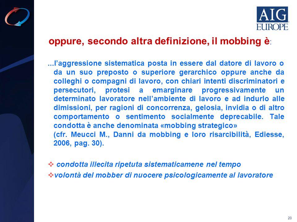 20 oppure, secondo altra definizione, il mobbing è :...l'aggressione sistematica posta in essere dal datore di lavoro o da un suo preposto o superiore
