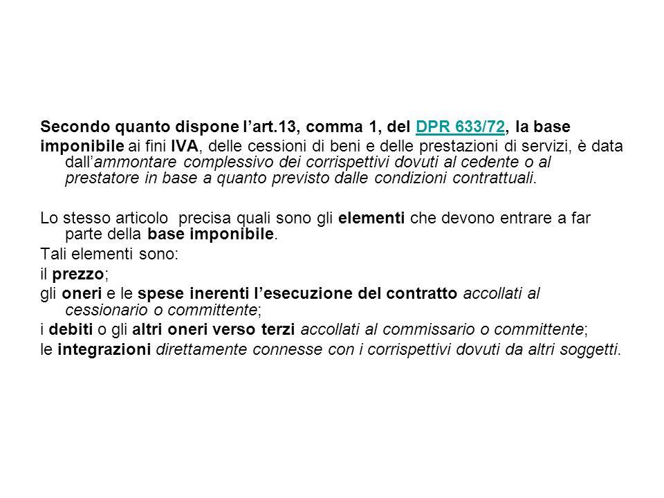 Secondo quanto dispone l'art.13, comma 1, del DPR 633/72, la baseDPR 633/72 imponibile ai fini IVA, delle cessioni di beni e delle prestazioni di servizi, è data dall'ammontare complessivo dei corrispettivi dovuti al cedente o al prestatore in base a quanto previsto dalle condizioni contrattuali.