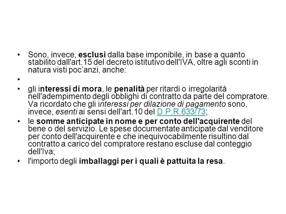 Sono, invece, esclusi dalla base imponibile, in base a quanto stabilito dall'art.15 del decreto istitutivo dell'IVA, oltre agli sconti in natura visti