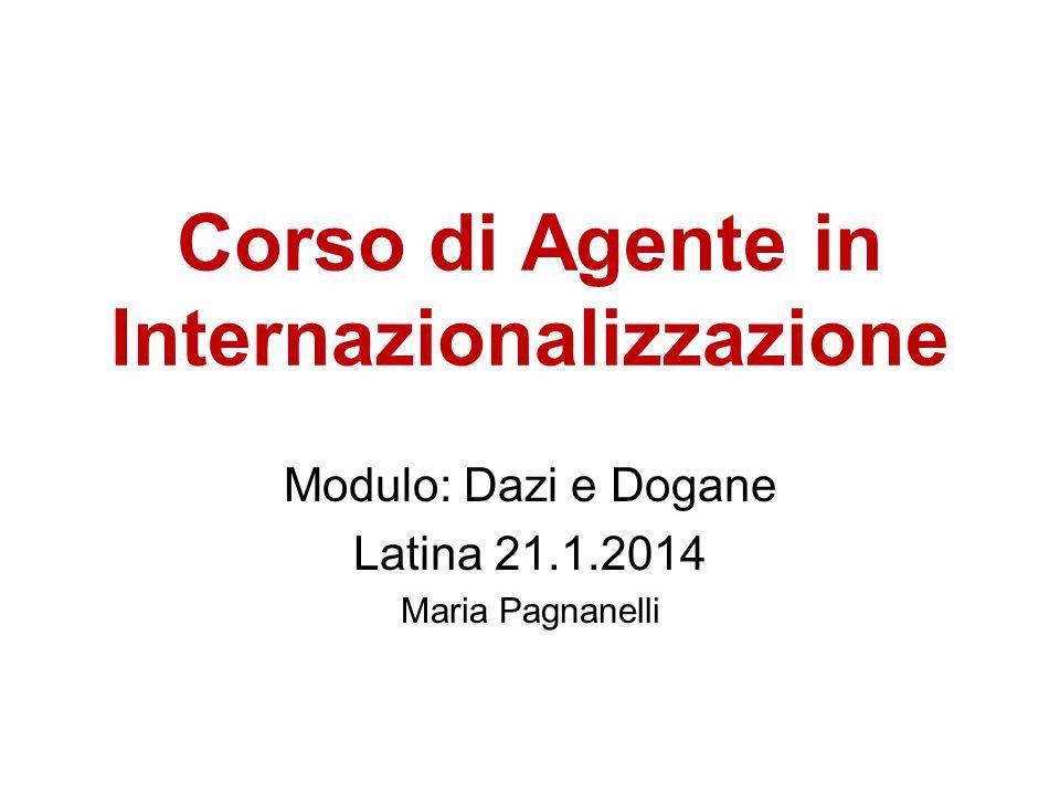 Corso di Agente in Internazionalizzazione Modulo: Dazi e Dogane Latina 21.1.2014 Maria Pagnanelli
