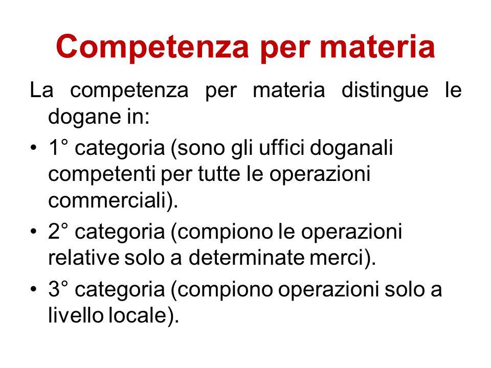 Competenza per materia La competenza per materia distingue le dogane in: 1° categoria (sono gli uffici doganali competenti per tutte le operazioni com