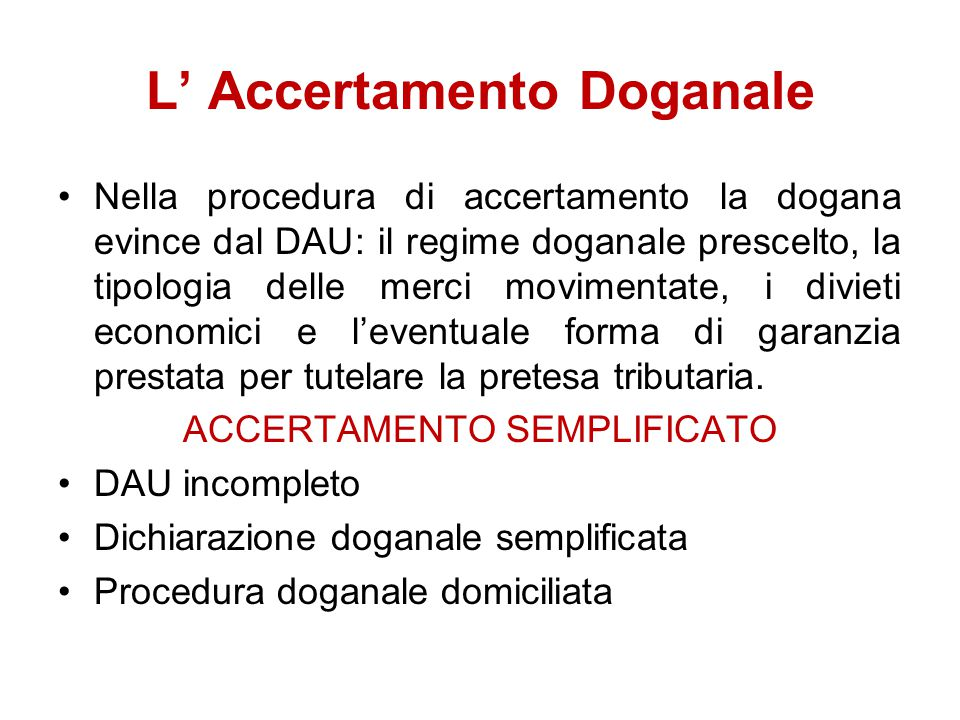 L' Accertamento Doganale Nella procedura di accertamento la dogana evince dal DAU: il regime doganale prescelto, la tipologia delle merci movimentate,