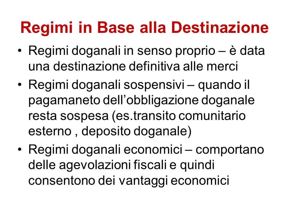 Regimi in Base alla Destinazione Regimi doganali in senso proprio – è data una destinazione definitiva alle merci Regimi doganali sospensivi – quando