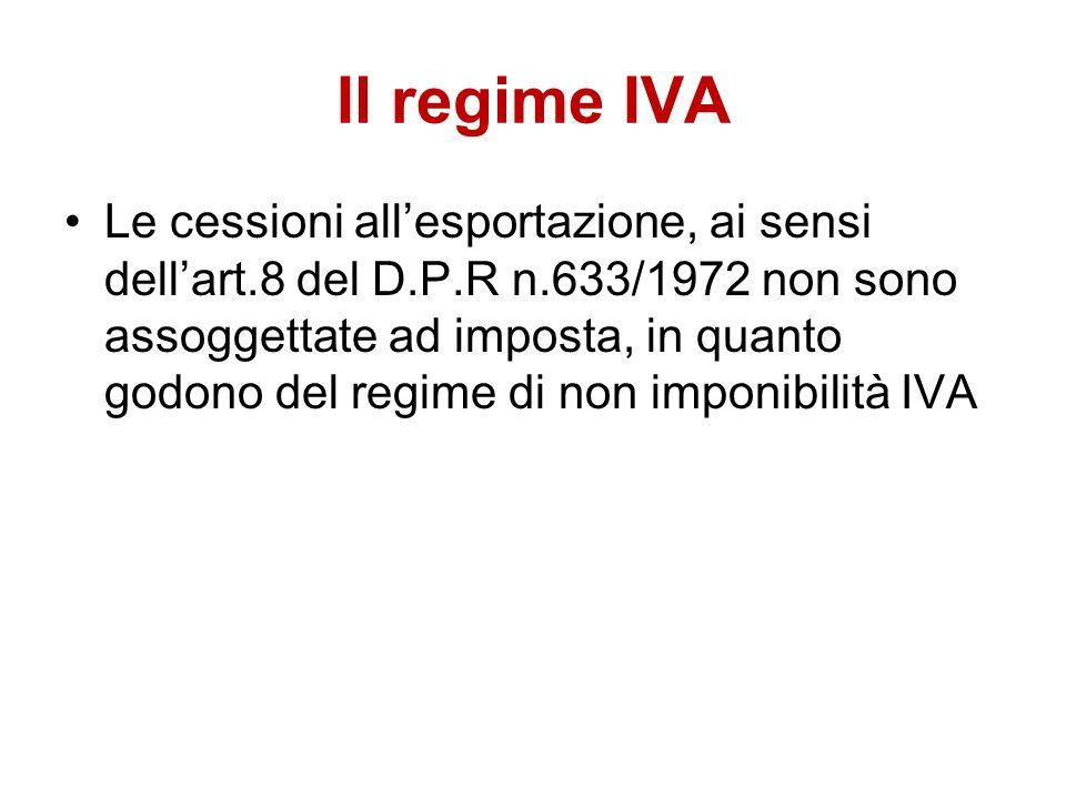 Il regime IVA Le cessioni all'esportazione, ai sensi dell'art.8 del D.P.R n.633/1972 non sono assoggettate ad imposta, in quanto godono del regime di