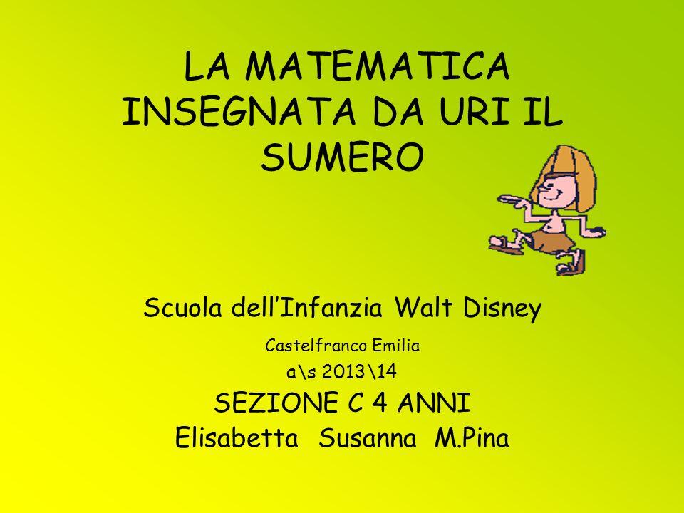LA MATEMATICA INSEGNATA DA URI IL SUMERO Scuola dell'Infanzia Walt Disney Castelfranco Emilia a\s 2013\14 SEZIONE C 4 ANNI Elisabetta Susanna M.Pina