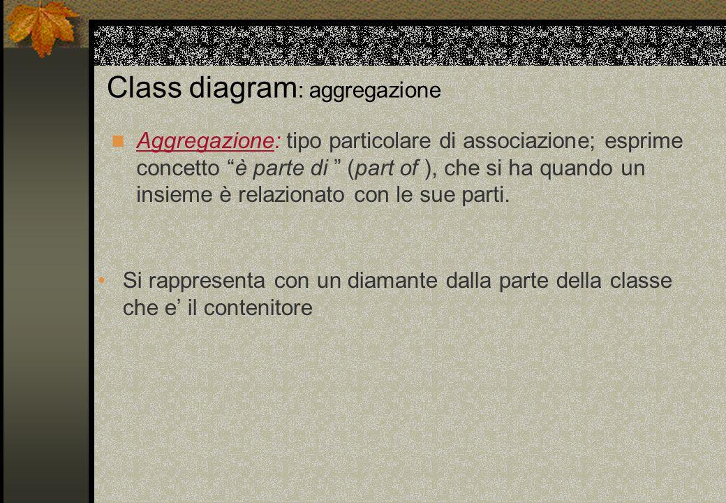 """Class diagram : aggregazione Aggregazione: tipo particolare di associazione; esprime concetto """"è parte di """" (part of ), che si ha quando un insieme è"""