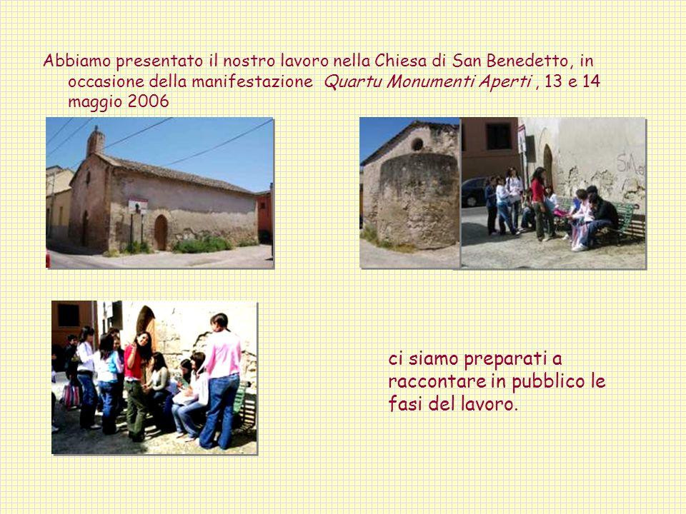 Abbiamo presentato il nostro lavoro nella Chiesa di San Benedetto, in occasione della manifestazione Quartu Monumenti Aperti, 13 e 14 maggio 2006 ci siamo preparati a raccontare in pubblico le fasi del lavoro.