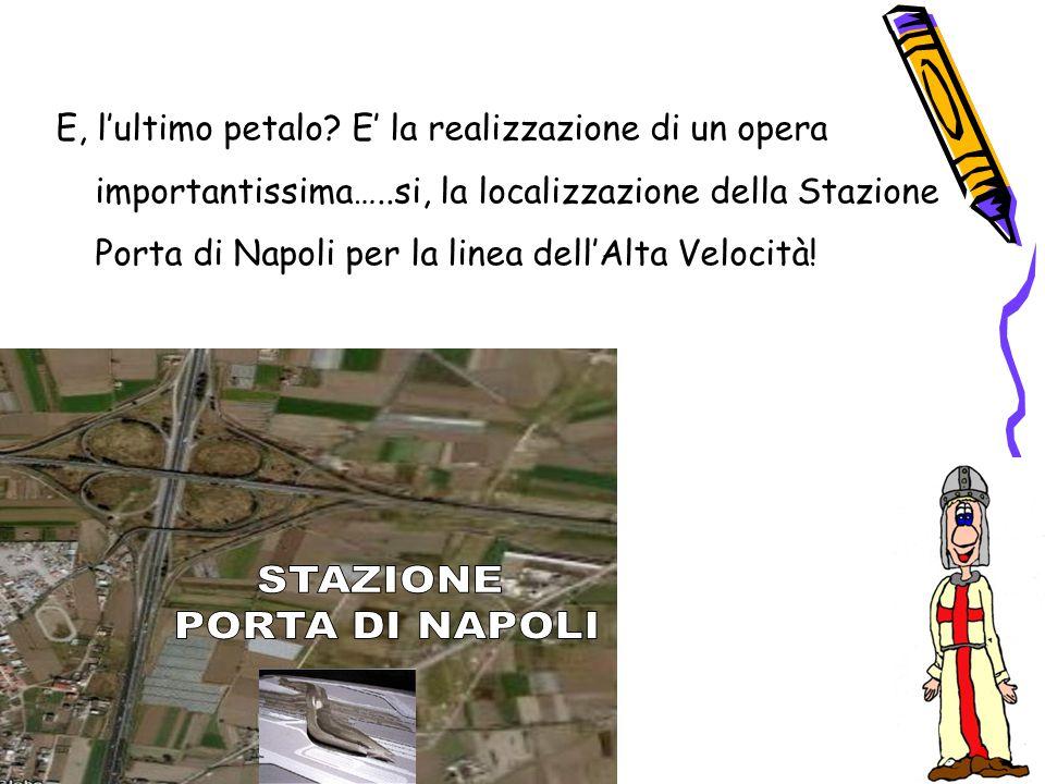 E, l'ultimo petalo? E' la realizzazione di un opera importantissima…..si, la localizzazione della Stazione Porta di Napoli per la linea dell'Alta Velo