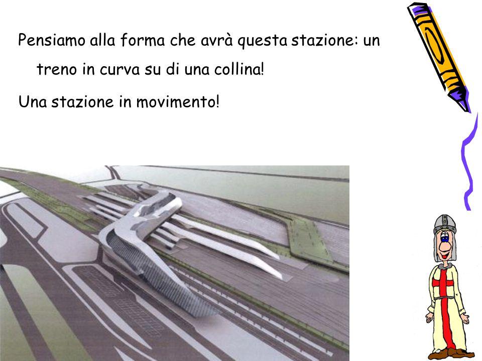 Pensiamo alla forma che avrà questa stazione: un treno in curva su di una collina! Una stazione in movimento!